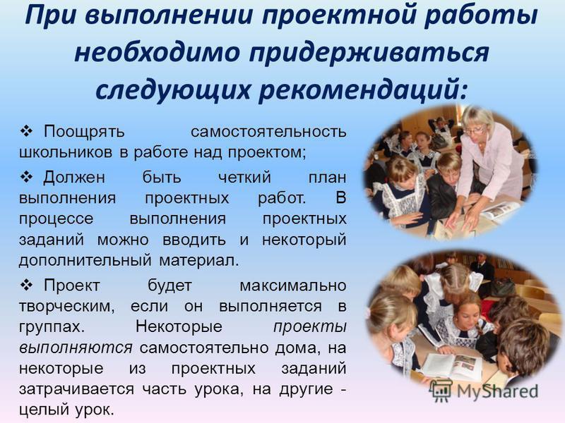 При выполнении проектной работы необходимо придерживаться следующих рекомендаций: Поощрять самостоятельность школьников в работе над проектом; Должен быть четкий план выполнения проектных работ. В процессе выполнения проектных заданий можно вводить и