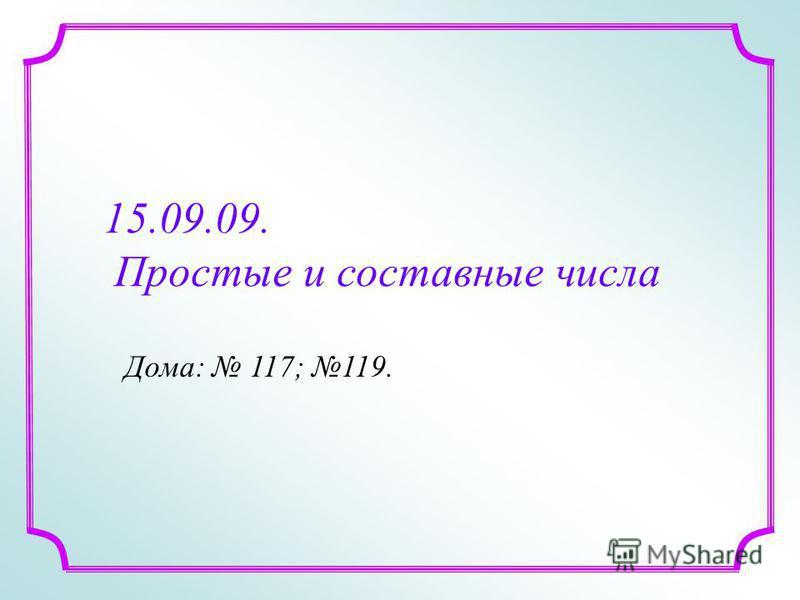 15.09.09. Простые и составные числа Дома: 117; 119.