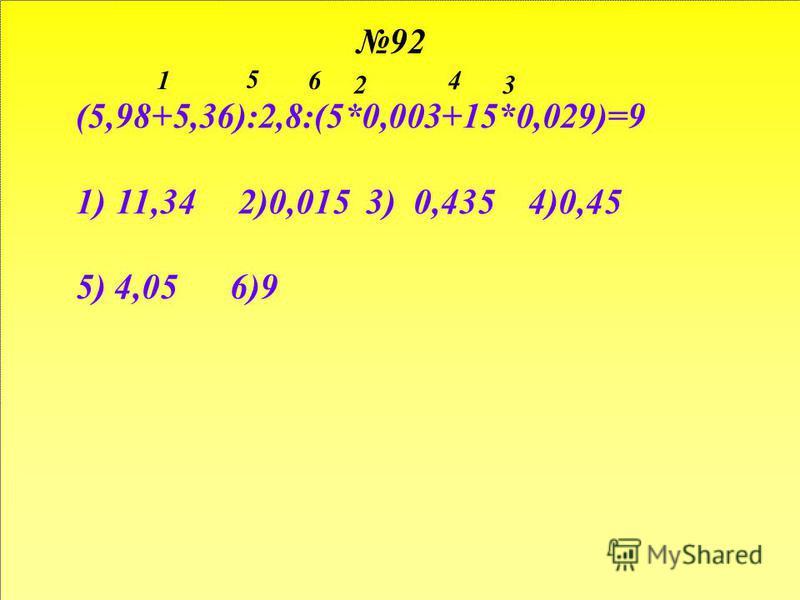 92 (5,98+5,36):2,8:(5*0,003+15*0,029)=9 1)11,34 2)0,015 3) 0,435 4)0,45 5) 4,05 6)9 1 23 4 5 6