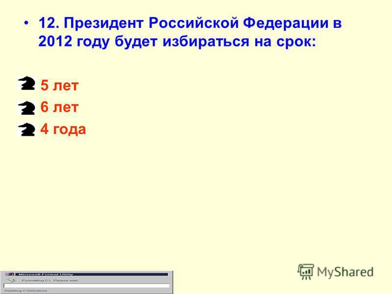 12. Президент Российской Федерации в 2012 году будет избираться на срок: 5 лет 6 лет 4 года