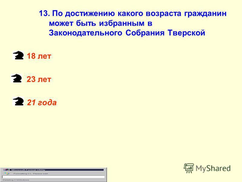 13. По достижению какого возраста гражданин может быть избранным в Законодательного Собрания Тверской 18 лет 23 лет 21 года