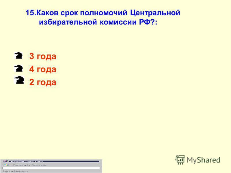 15. Каков срок полномочий Центральной избирательной комиссии РФ?: 3 года 4 года 2 года