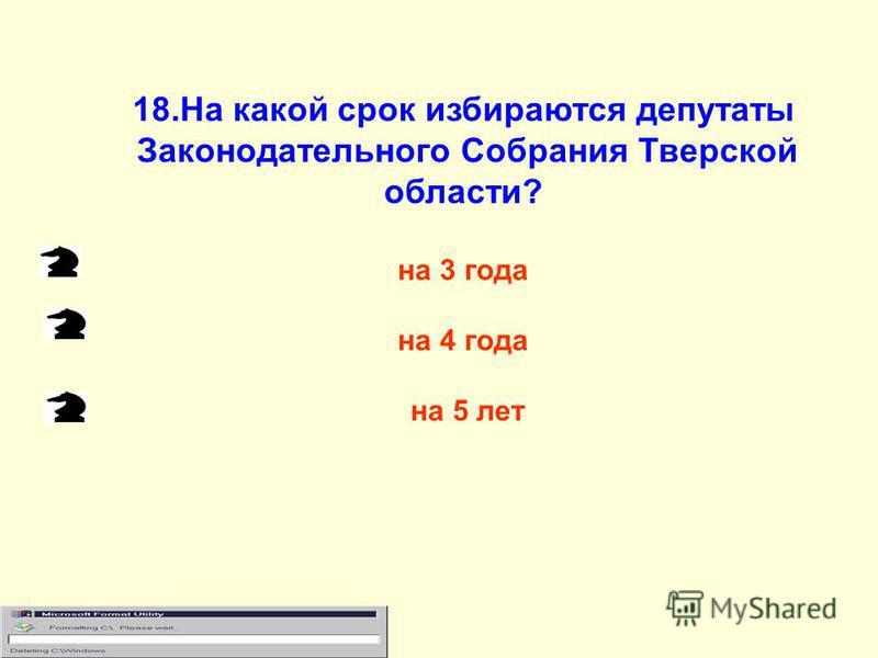 18. На какой срок избираются депутаты Законодательного Собрания Тверской области? на 3 года на 4 года на 5 лет