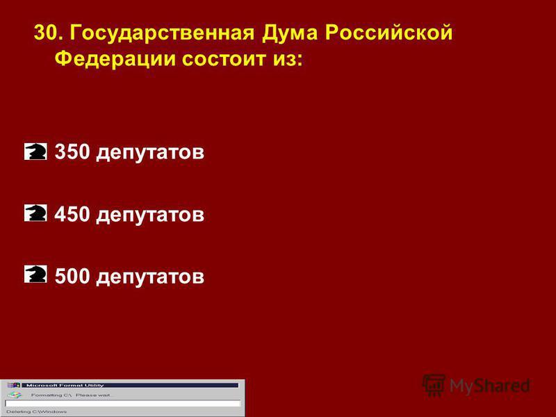 30. Государственная Дума Российской Федерации состоит из: 350 депутатов 450 депутатов 500 депутатов