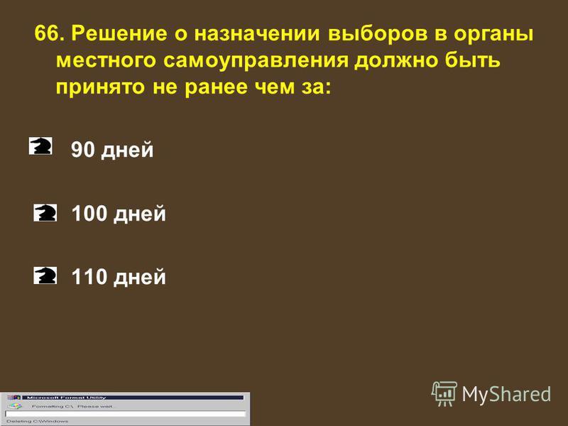 66. Решение о назначении выборов в органы местного самоуправления должно быть принято не ранее чем за: 90 дней 100 дней 110 дней