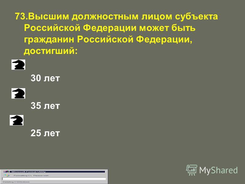 73. Высшим должностным лицом субъекта Российской Федерации может быть гражданин Российской Федерации, достигший: 30 лет 35 лет 25 лет