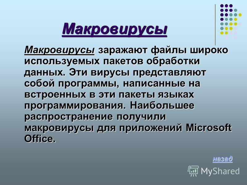 Макровирусы Макровирусы заражают файлы широко используемых пакетов обработки данных. Эти вирусы представляют собой программы, написанные на встроенных в эти пакеты языках программирования. Наибольшее распространение получили макровирусы для приложени