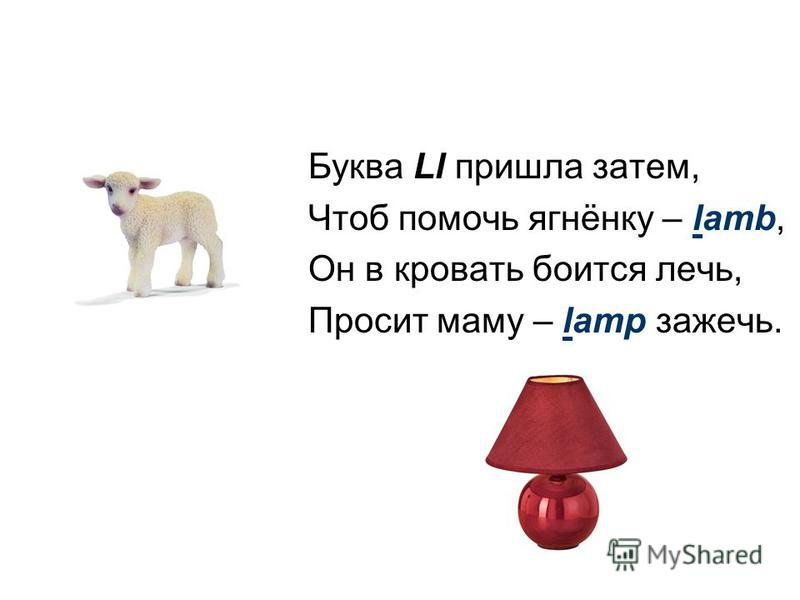 Буква Ll пришла затем, Чтоб помочь ягнёнку – lamb, Он в кровать боится лечь, Просит маму – lamp зажечь.