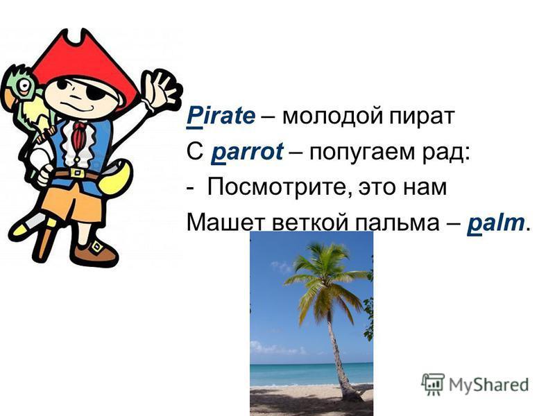 Pirate – молодой пират С parrot – попугаем рад: -Посмотрите, это нам Машет веткой пальма – palm.