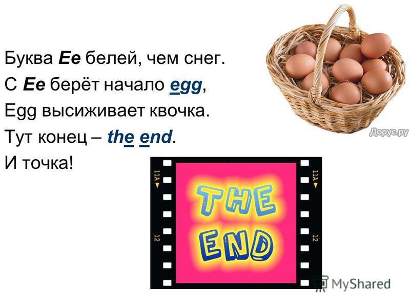 Буква Ee белей, чем снег. С Ee берёт начало egg, Egg высиживает квочка. Тут конец – the end. И точка!