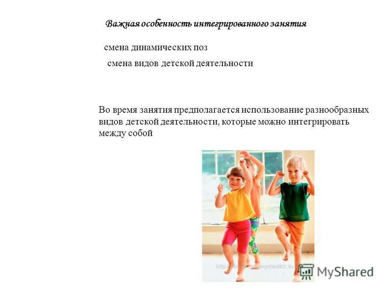 Во время занятия предполагается использование разнообразных видов детской деятельности, которые можно интегрировать между собой смена динамических поз смена видов детской деятельности Важная особенность интегрированного занятия