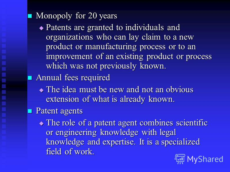 Monopoly for 20 years Monopoly for 20 years Patents are granted to individuals and organizations who can lay claim to a new product or manufacturing process or to an improvement of an existing product or process which was not previously known. Patent