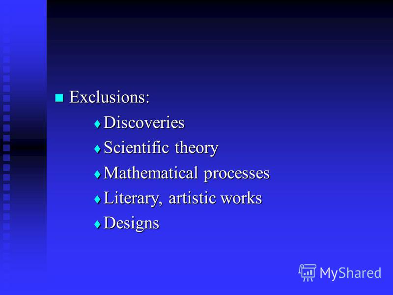 Exclusions: Exclusions: Discoveries Discoveries Scientific theory Scientific theory Mathematical processes Mathematical processes Literary, artistic works Literary, artistic works Designs Designs