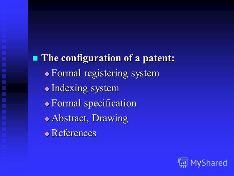 The configuration of a patent: The configuration of a patent: Formal registering system Formal registering system Indexing system Indexing system Formal specification Formal specification Abstract, Drawing Abstract, Drawing References References