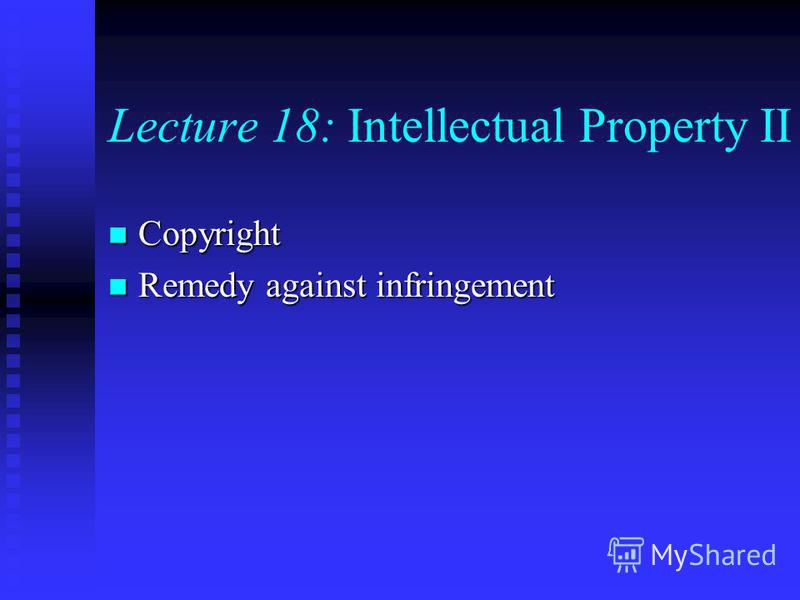 Lecture 18: Intellectual Property II Copyright Copyright Remedy against infringement Remedy against infringement