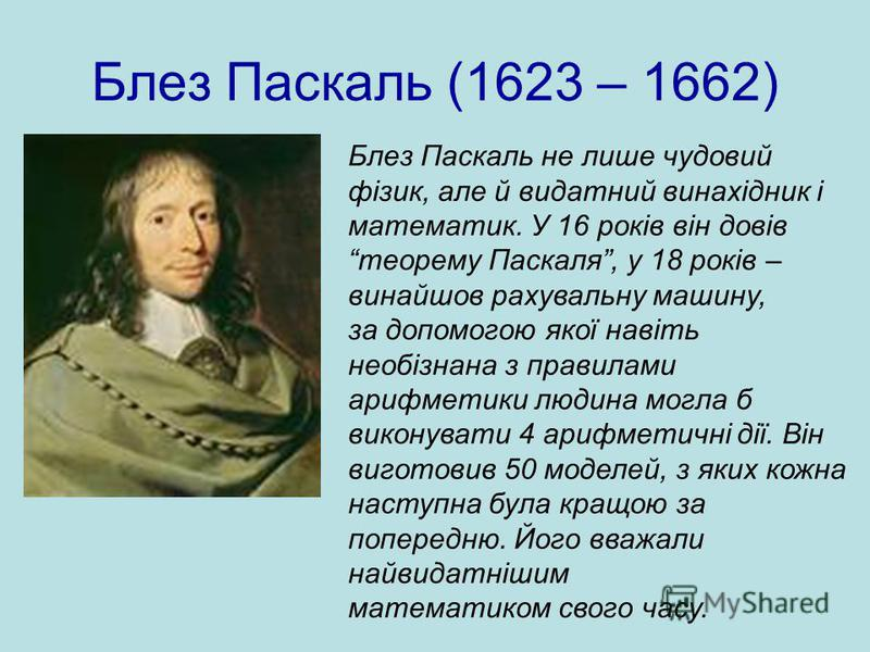Блез Паскаль (1623 – 1662) Блез Паскаль не лише чудовий фізик, але й видатний винахідник і математик. У 16 років він довів теорему Паскаля, у 18 років – винайшов рахувальну машину, за допомогою якої навіть необізнана з правилами арифметики людина мог