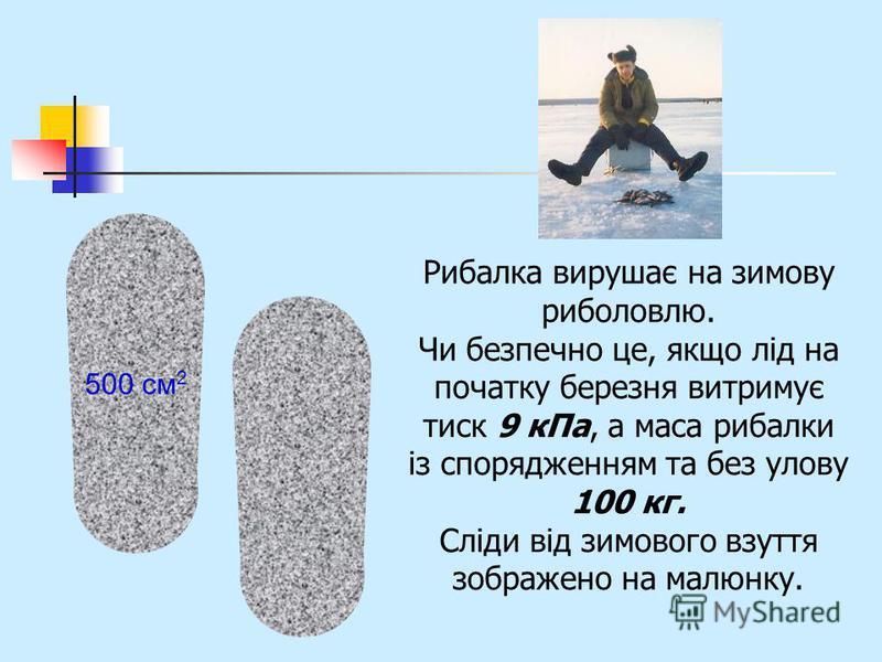 Рибалка вирушає на зимову риболовлю. Чи безпечно це, якщо лід на початку березня витримує тиск 9 кПа, а маса рибалки із спорядженням та без улову 100 кг. Сліди від зимового взуття зображено на малюнку. 500 см 2