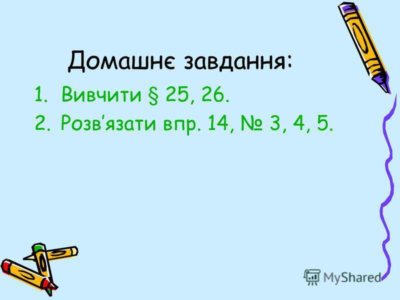 Домашнє завдання: 1.Вивчити § 25, 26. 2.Розвязати впр. 14, 3, 4, 5.