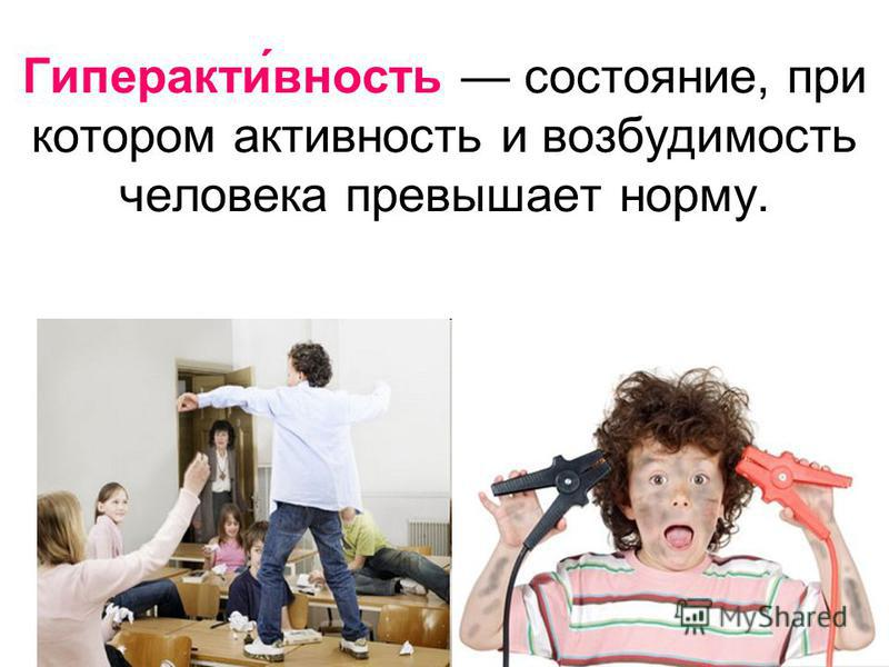 Гиперакти́вносить состояние, при котором активносить и возбудимость человека превышает норму.