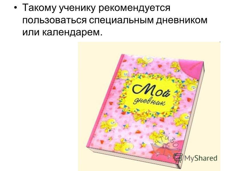 Такому ученику рекомендуется пользоваться специальным дневником или календарем.
