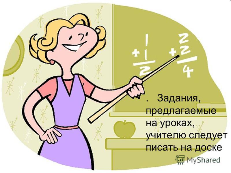 . Задания, предлагаемые на уроках, учителю следует писать на доске