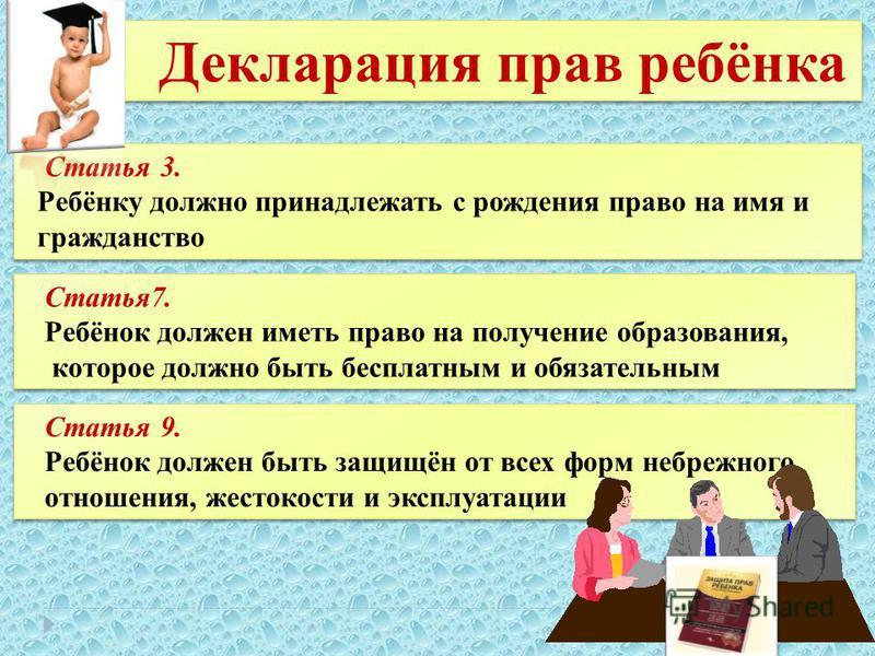 Декларация прав ребёнка Статья 3. Ребёнку должно принадлежать с рождения право на имя и гражданство Статья 3. Ребёнку должно принадлежать с рождения право на имя и гражданство Статья 7. Ребёнок должен иметь право на получение образования, которое дол