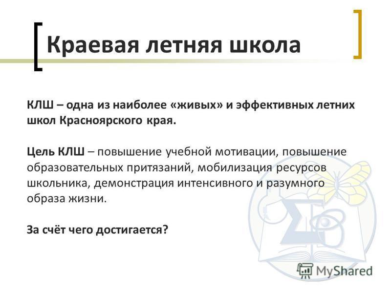 КЛШ – одна из наиболее «живых» и эффективных летних школ Красноярского края. Цель КЛШ – повышение учебной мотивации, повышение образовательных притязаний, мобилизация ресурсов школьника, демонстрация интенсивного и разумного образа жизни. За счёт чег