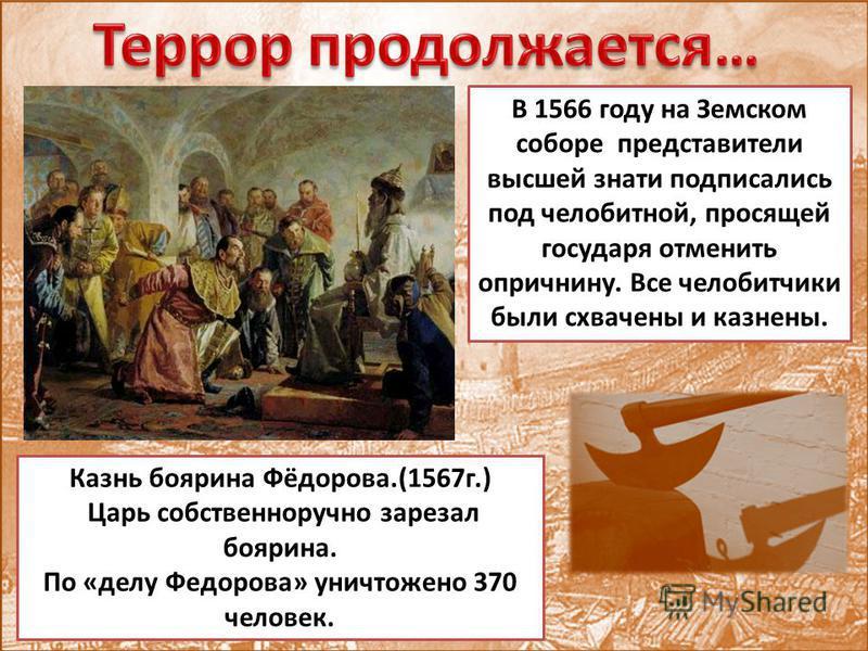 Казнь боярина Фёдорова.(1567 г.) Царь собственноручно зарезал боярина. По «делу Федорова» уничтожено 370 человек. В 1566 году на Земском соборе представители высшей знати подписались под челобитной, просящей государя отменить опричнину. Все челобитчи
