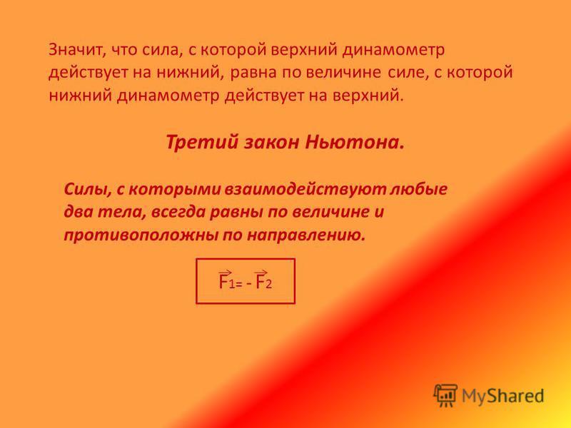 Значит, что сила, с которой верхний динамометр действует на нижний, равна по величине силе, с которой нижний динамометр действует на верхний. Третий закон Ньютона. Силы, с которыми взаимодействуют любые два тела, всегда равны по величине и противопол
