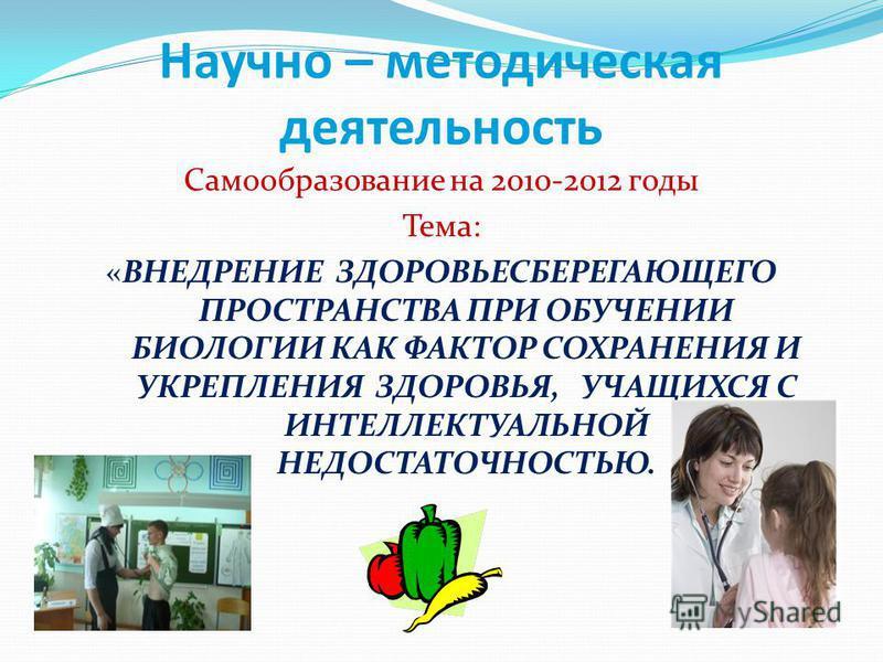 Научно – методическая деятельность Самообразование на 2010-2012 годы Тема: «ВНЕДРЕНИЕ ЗДОРОВЬЕСБЕРЕГАЮЩЕГО ПРОСТРАНСТВА ПРИ ОБУЧЕНИИ БИОЛОГИИ КАК ФАКТОР СОХРАНЕНИЯ И УКРЕПЛЕНИЯ ЗДОРОВЬЯ, УЧАЩИХСЯ С ИНТЕЛЛЕКТУАЛЬНОЙ НЕДОСТАТОЧНОСТЬЮ.