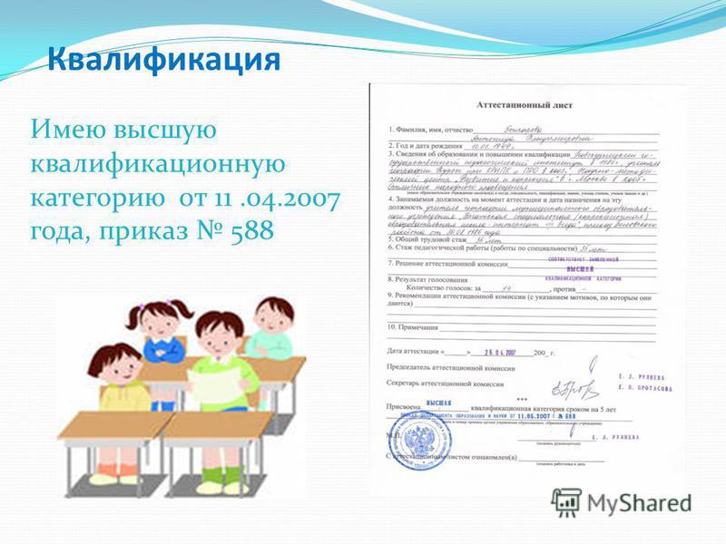 Квалификация Имею высшую квалификационную категорию от 11.04.2007 года, приказ 588
