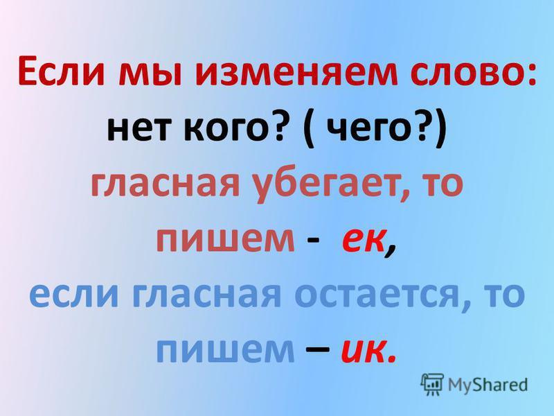 Если мы изменяем слово: нет кого? ( чего?) гласная убегает, то пишем - ее, если гласная остается, то пишем – ик.