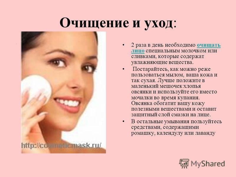 Очищение и уход:. 2 раза в день необходимо очищать лицо специальным молочком или сливками, которые содержат увлажняющие вещества.очищать лицо Постарайтесь, как можно реже пользоваться мылом, ваша кожа и так сухая. Лучше положите в маленький мешочек х
