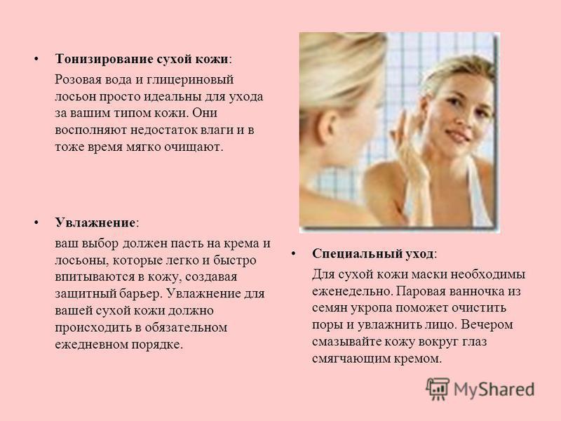 Тонизирование сухой кожи: Розовая вода и глицериновый лосьон просто идеальны для ухода за вашим типом кожи. Они восполняют недостаток влаги и в тоже время мягко очищают. Увлажнение: ваш выбор должен пасть на крема и лосьоны, которые легко и быстро вп
