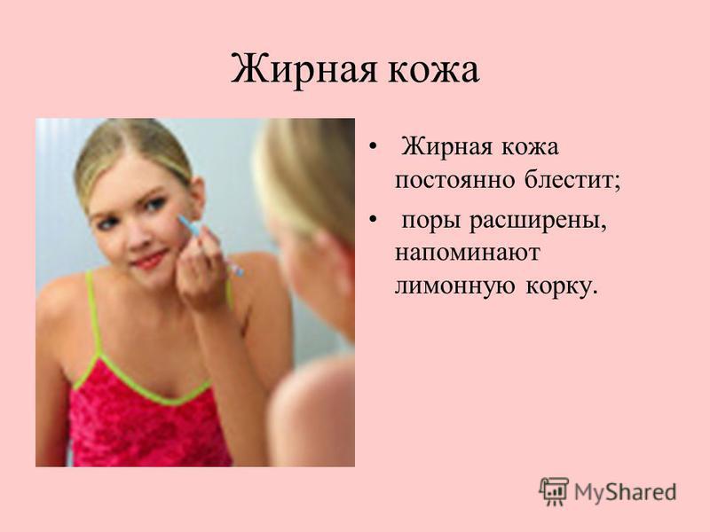 Жирная кожа Жирная кожа постоянно блестит; поры расширены, напоминают лимонную корку.