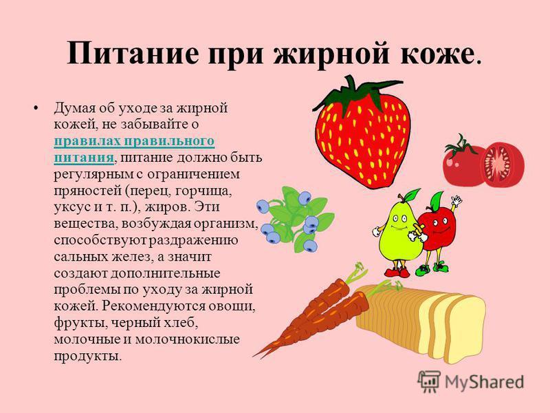 Питание при жирной коже. Думая об уходе за жирной кожей, не забывайте о правилах правильного питания, питание должно быть регулярным с ограничением пряностей (перец, горчица, уксус и т. п.), жиров. Эти вещества, возбуждая организм, способствуют раздр