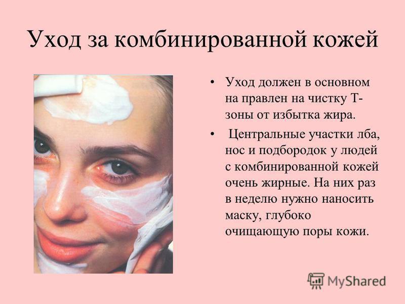 Уход за комбинированной кожей Уход должен в основном направлен на чистку Т- зоны от избытка жира. Центральные участки лба, нос и подбородок у людей с комбинированной кожей очень жирные. На них раз в неделю нужно наносить маску, глубоко очищающую поры