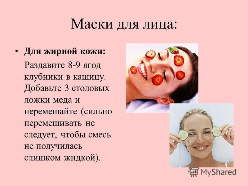Маски для лица: Для жирной кожи: Раздавите 8-9 ягод клубники в кашицу. Добавьте 3 столовых ложки меда и перемешайте (сильно перемешивать не следует, чтобы смесь не получилась слишком жидкой).