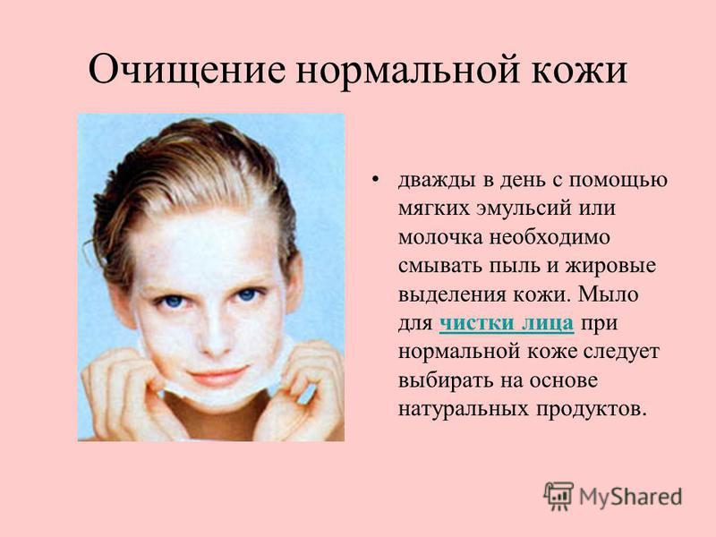Очищение нормальной кожи дважды в день с помощью мягких эмульсий или молочка необходимо смывать пыль и жировые выделения кожи. Мыло для чистки лица при нормальной коже следует выбирать на основе натуральных продуктов.чистки лица