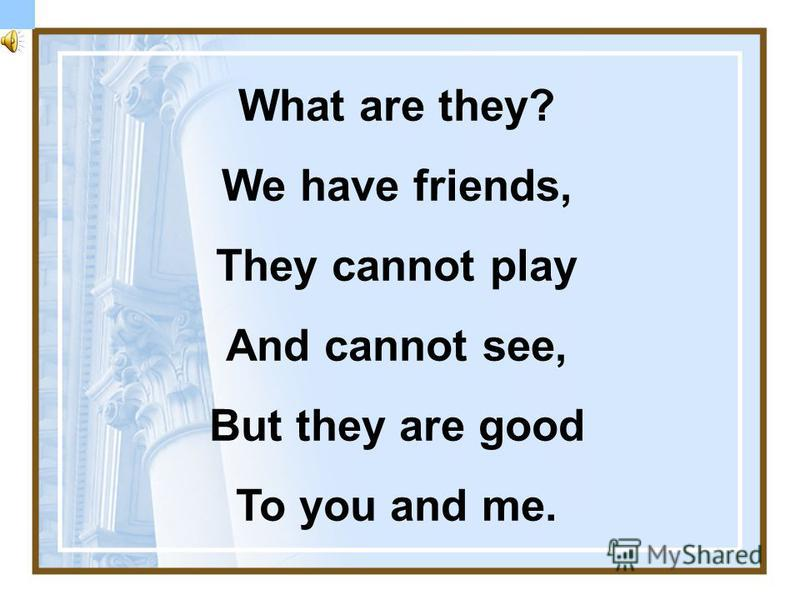 What are they? We have friends, They cannot play And cannot see, But they are good To you and me.