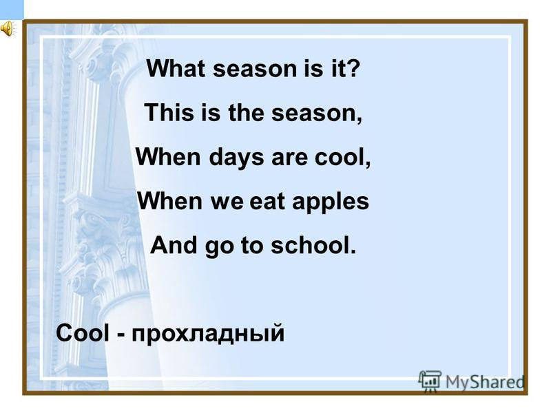 What season is it? This is the season, When days are cool, When we eat apples And go to school. Cool - прохладный