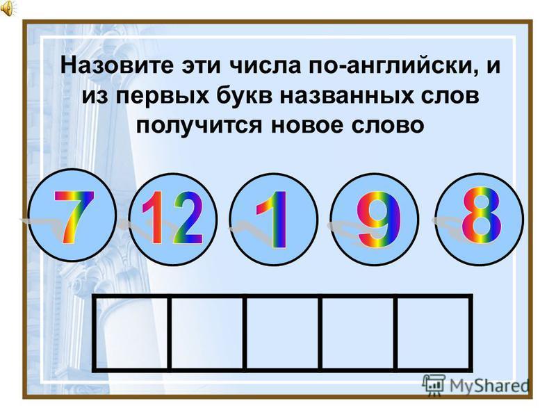 Назовите эти числа по-английски, и из первых букв названных слов получится новое слово