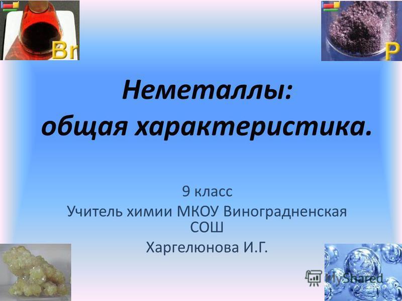 Неметаллы: общая характеристика. 9 класс Учитель химии МКОУ Виноградненская СОШ Харгелюнова И.Г.