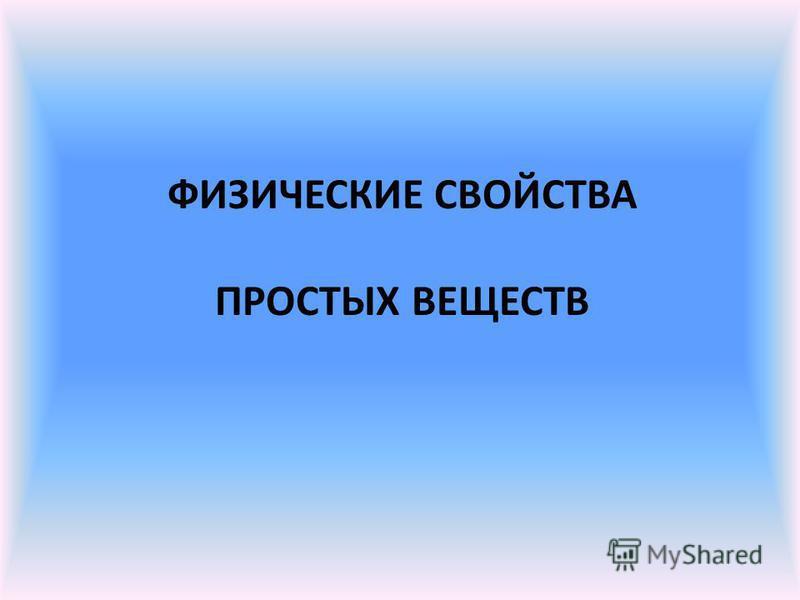 ФИЗИЧЕСКИЕ СВОЙСТВА ПРОСТЫХ ВЕЩЕСТВ