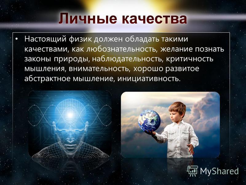 Настоящий физик должен обладать такими качествами, как любознательность, желание познать законы природы, наблюдательность, критичность мышления, внимательность, хорошо развитое абстрактное мышление, инициативность.