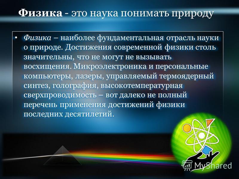 Физика - это наука понимать природу Физика Физика – наиболее фундаментальная отрасль науки о природе. Достижения современной физики столь значительны, что не могут не вызывать восхищения. Микроэлектроника и персональные компьютеры, лазеры, управляемы