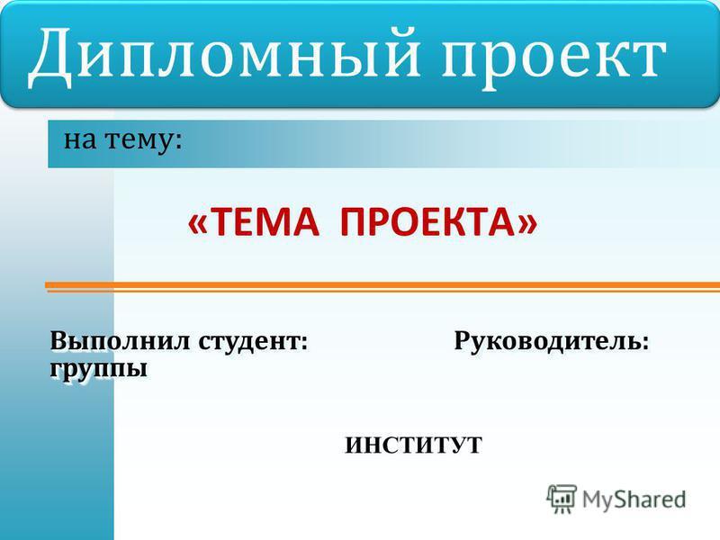 « ТЕМА ПРОЕКТА » на тему : Дипломный проект Выполнил студент : Руководитель : группы группы ИНСТИТУТ