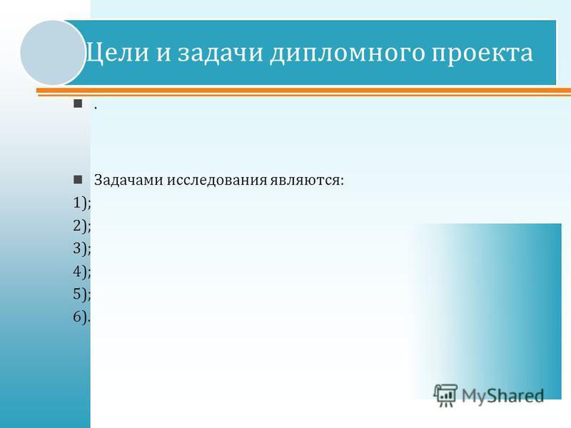 . Задачами исследования являются : 1); 2); 3); 4); 5); 6). Цели и задачи дипломного проекта