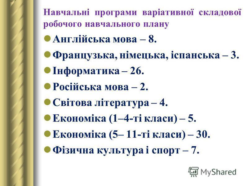 Навчальні програми варіативної складової робочого навчального плану Англійська мова – 8. Французька, німецька, іспанська – 3. Інформатика – 26. Російська мова – 2. Світова література – 4. Економіка (1–4-ті класи) – 5. Економіка (5– 11-ті класи) – 30.