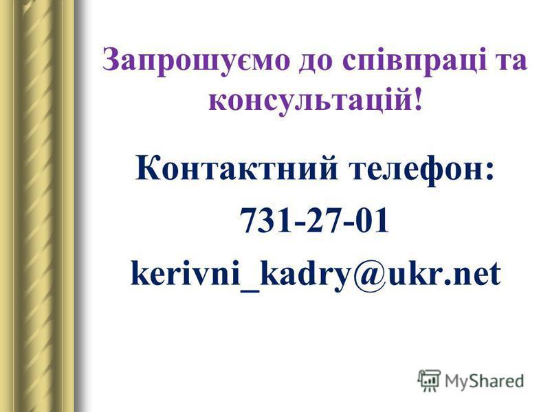Запрошуємо до співпраці та консультацій! Контактний телефон: 731-27-01 kerivni_kadry@ukr.net